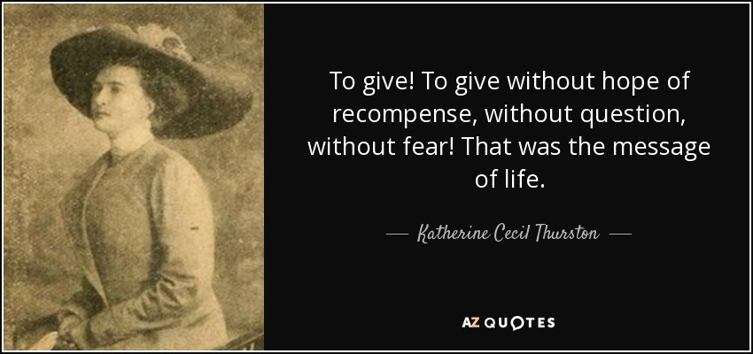 To give! To give without hope of recompense, without question, without fear! That was the message of life. - Katherine Cecil Thurston