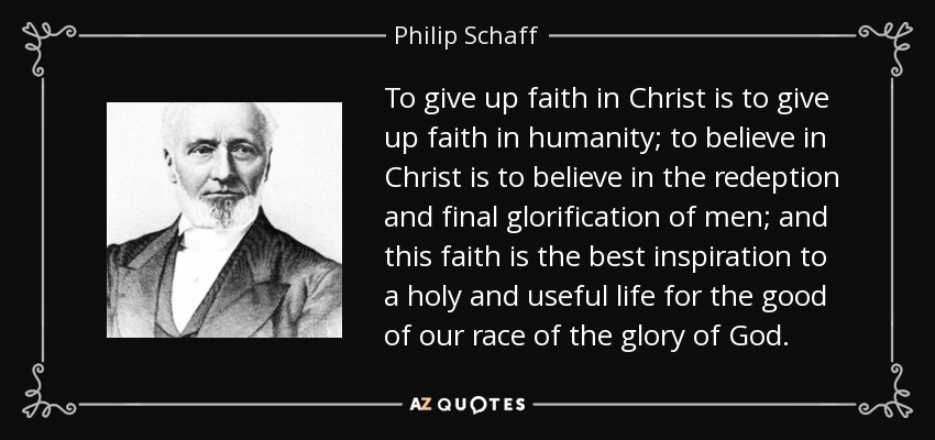 To give up faith in Christ is to give up faith in humanity; to believe in Christ is to believe in the redeption and final glorification of men; and this faith is the best inspiration to a holy and useful life for the good of our race of the glory of God. - Philip Schaff