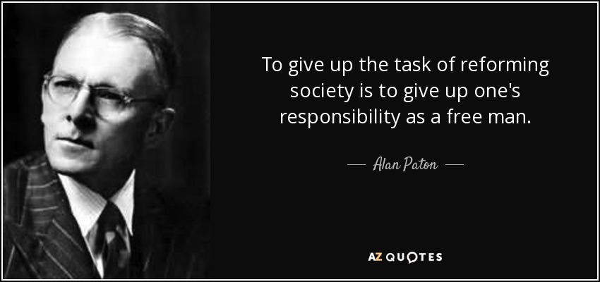 To give up the task of reforming society is to give up one's responsibility as a free man. - Alan Paton