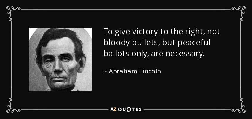 To give victory to the right, not bloody bullets, but peaceful ballots only, are necessary. - Abraham Lincoln