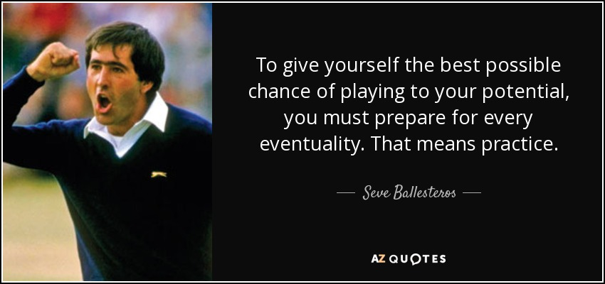 To give yourself the best possible chance of playing to your potential, you must prepare for every eventuality. That means practice. - Seve Ballesteros
