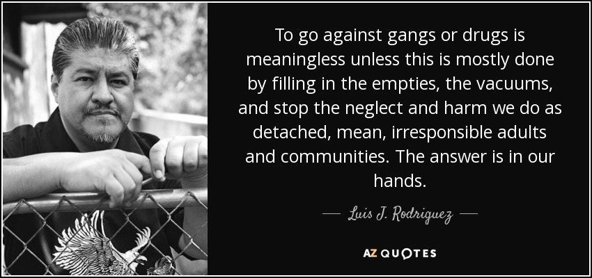 To go against gangs or drugs is meaningless unless this is mostly done by filling in the empties, the vacuums, and stop the neglect and harm we do as detached, mean, irresponsible adults and communities. The answer is in our hands. - Luis J. Rodriguez