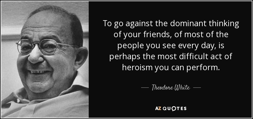 To go against the dominant thinking of your friends, of most of the people you see every day, is perhaps the most difficult act of heroism you can perform. - Theodore White