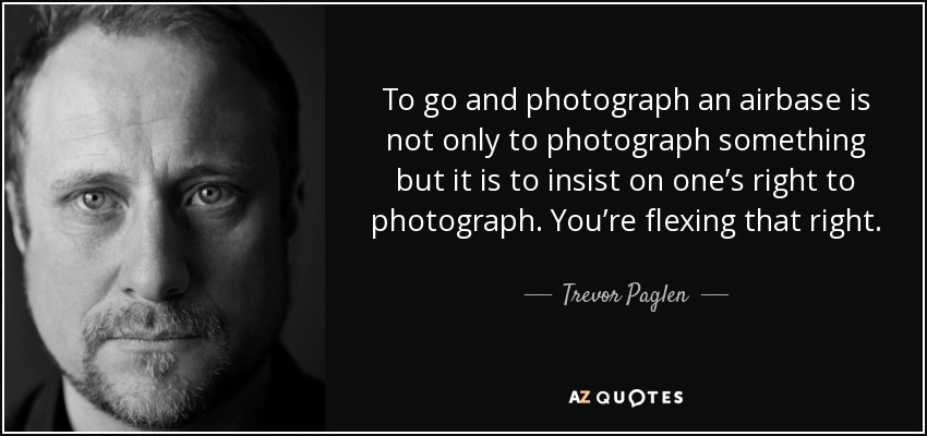 To go and photograph an airbase is not only to photograph something but it is to insist on one's right to photograph. You're flexing that right. - Trevor Paglen