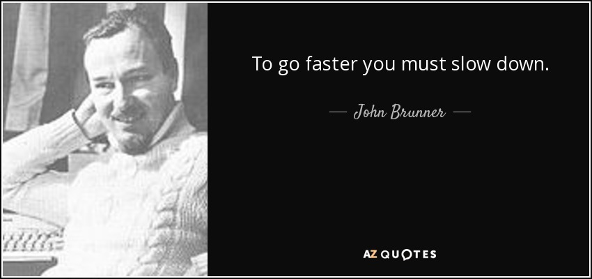 To go faster you must slow down. - John Brunner