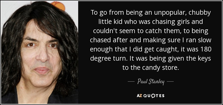 To go from being an unpopular, chubby little kid who was chasing girls and couldn't seem to catch them, to being chased after and making sure I ran slow enough that I did get caught, it was 180 degree turn. It was being given the keys to the candy store. - Paul Stanley