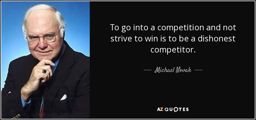 To go into a competition and not strive to win is to be a dishonest competitor. - Michael Novak