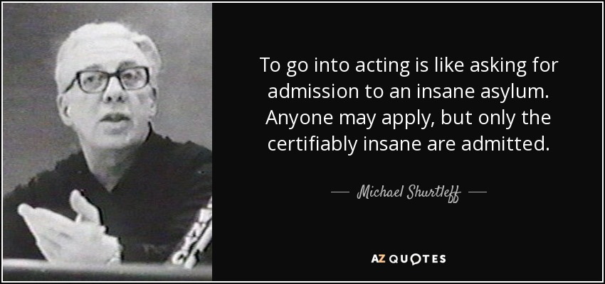 To go into acting is like asking for admission to an insane asylum. Anyone may apply, but only the certifiably insane are admitted. - Michael Shurtleff