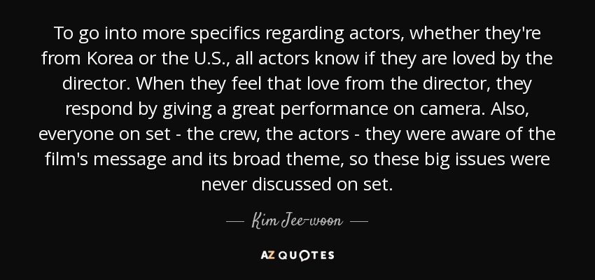 To go into more specifics regarding actors, whether they're from Korea or the U.S., all actors know if they are loved by the director. When they feel that love from the director, they respond by giving a great performance on camera. Also, everyone on set - the crew, the actors - they were aware of the film's message and its broad theme, so these big issues were never discussed on set. - Kim Jee-woon