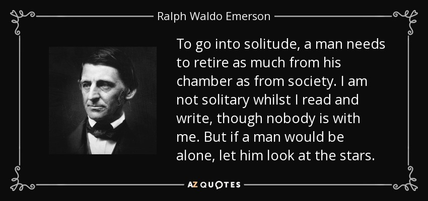 To go into solitude, a man needs to retire as much from his chamber as from society. I am not solitary whilst I read and write, though nobody is with me. But if a man would be alone, let him look at the stars. - Ralph Waldo Emerson