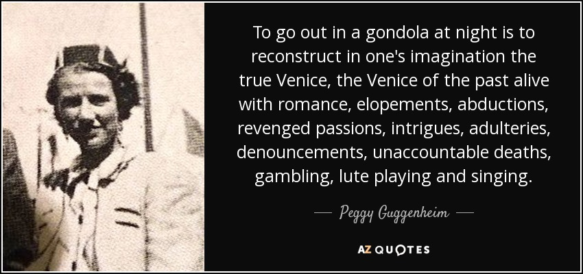 To go out in a gondola at night is to reconstruct in one's imagination the true Venice, the Venice of the past alive with romance, elopements, abductions, revenged passions, intrigues, adulteries, denouncements, unaccountable deaths, gambling, lute playing and singing. - Peggy Guggenheim