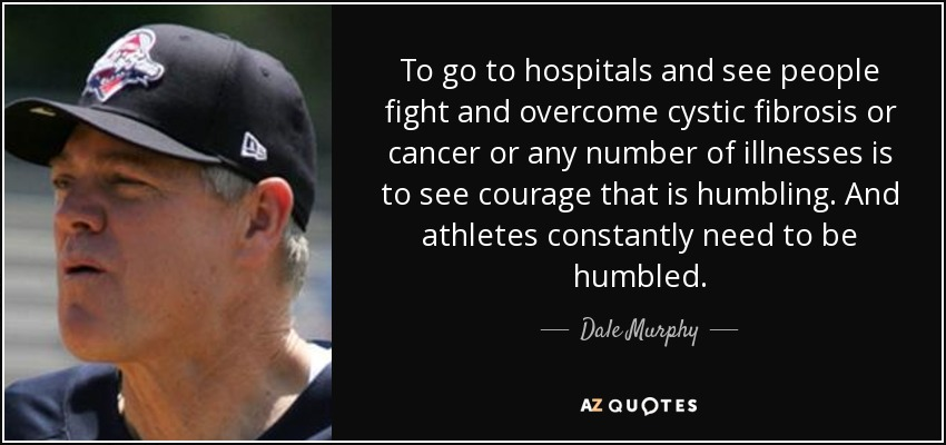To go to hospitals and see people fight and overcome cystic fibrosis or cancer or any number of illnesses is to see courage that is humbling. And athletes constantly need to be humbled. - Dale Murphy