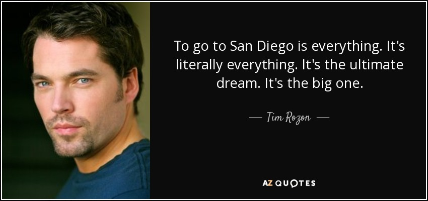 To go to San Diego is everything. It's literally everything. It's the ultimate dream. It's the big one. - Tim Rozon