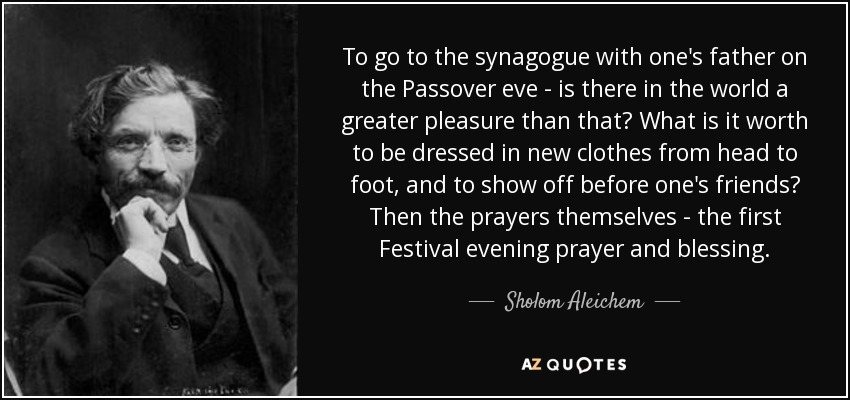 To go to the synagogue with one's father on the Passover eve - is there in the world a greater pleasure than that? What is it worth to be dressed in new clothes from head to foot, and to show off before one's friends? Then the prayers themselves - the first Festival evening prayer and blessing. - Sholom Aleichem
