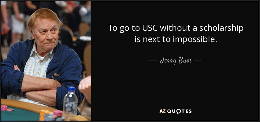 To go to USC without a scholarship is next to impossible. - Jerry Buss
