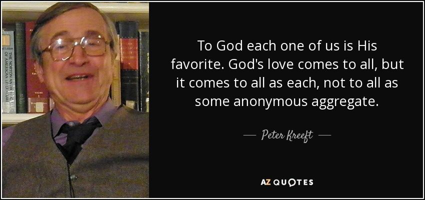To God each one of us is His favorite. God's love comes to all, but it comes to all as each, not to all as some anonymous aggregate. - Peter Kreeft