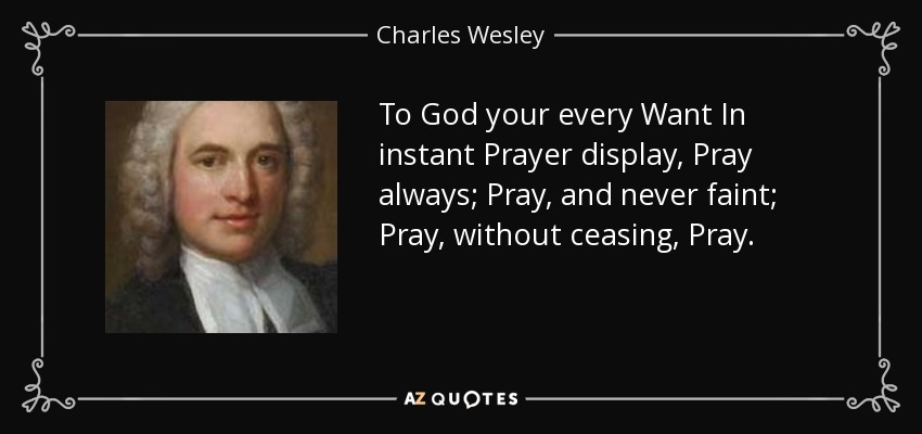 To God your every Want In instant Prayer display, Pray always; Pray, and never faint; Pray, without ceasing, Pray. - Charles Wesley