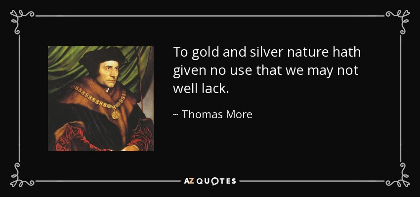 To gold and silver nature hath given no use that we may not well lack. - Thomas More