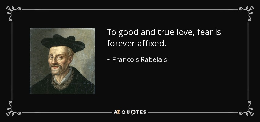 To good and true love, fear is forever affixed. - Francois Rabelais