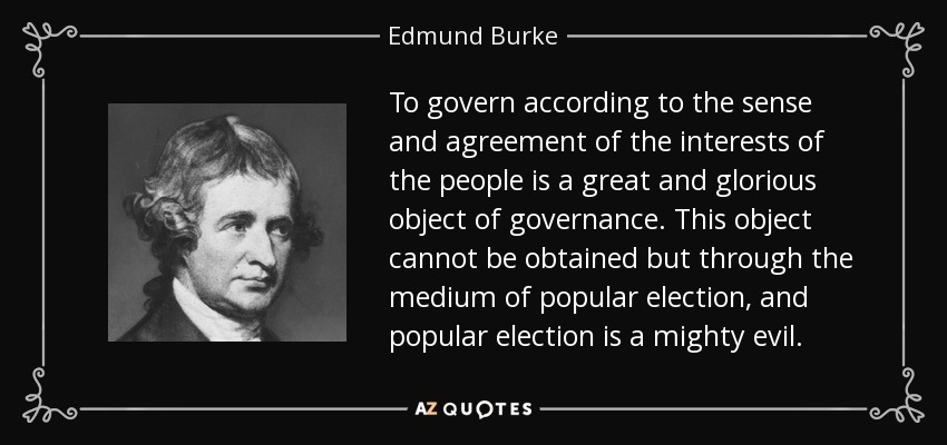To govern according to the sense and agreement of the interests of the people is a great and glorious object of governance. This object cannot be obtained but through the medium of popular election, and popular election is a mighty evil. - Edmund Burke