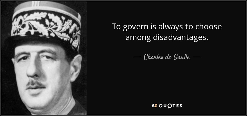 To govern is always to choose among disadvantages. - Charles de Gaulle