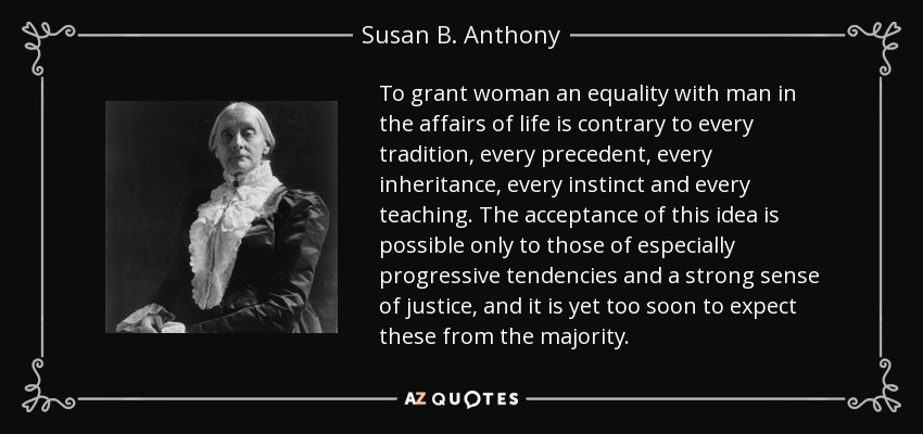 To grant woman an equality with man in the affairs of life is contrary to every tradition, every precedent, every inheritance, every instinct and every teaching. The acceptance of this idea is possible only to those of especially progressive tendencies and a strong sense of justice, and it is yet too soon to expect these from the majority. - Susan B. Anthony