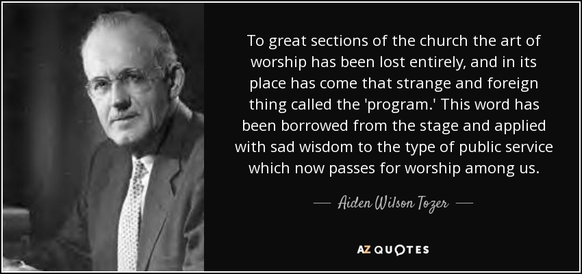 To great sections of the church the art of worship has been lost entirely, and in its place has come that strange and foreign thing called the 'program.' This word has been borrowed from the stage and applied with sad wisdom to the type of public service which now passes for worship among us. - Aiden Wilson Tozer