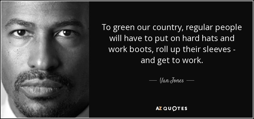 To green our country, regular people will have to put on hard hats and work boots, roll up their sleeves - and get to work. - Van Jones