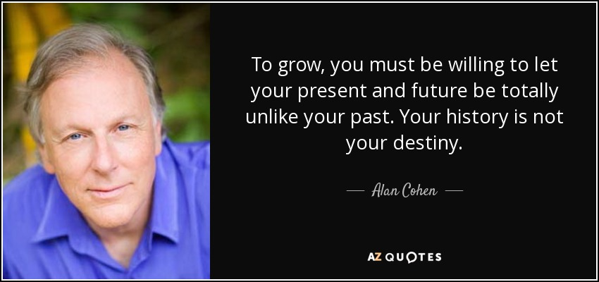 To grow, you must be willing to let your present and future be totally unlike your past. Your history is not your destiny. - Alan Cohen