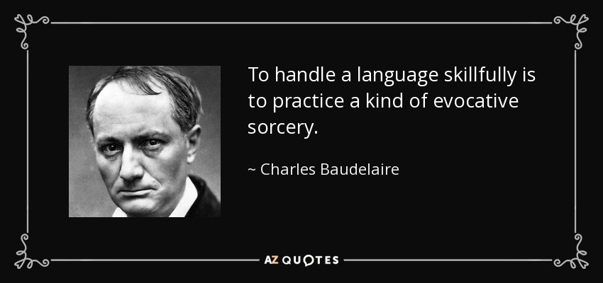 To handle a language skillfully is to practice a kind of evocative sorcery. - Charles Baudelaire