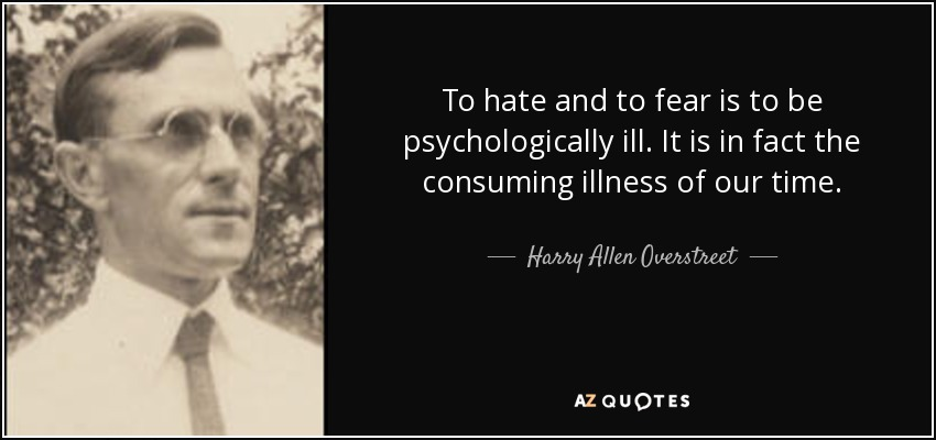 To hate and to fear is to be psychologically ill. It is in fact the consuming illness of our time. - Harry Allen Overstreet