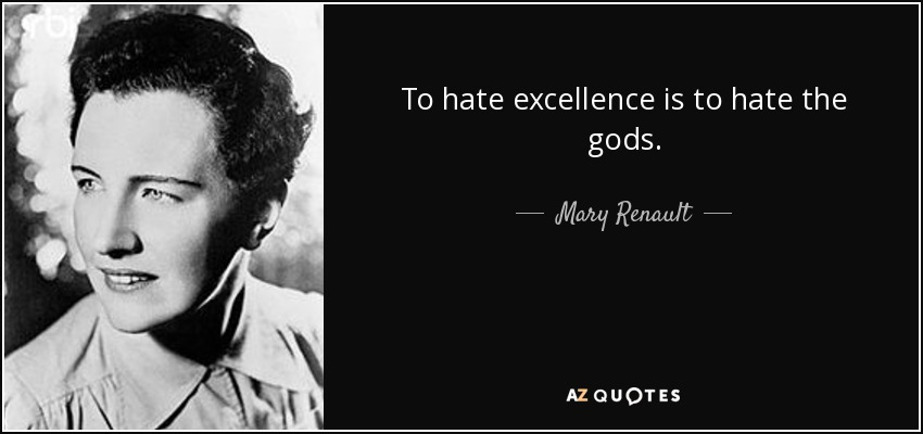 To hate excellence is to hate the gods. - Mary Renault