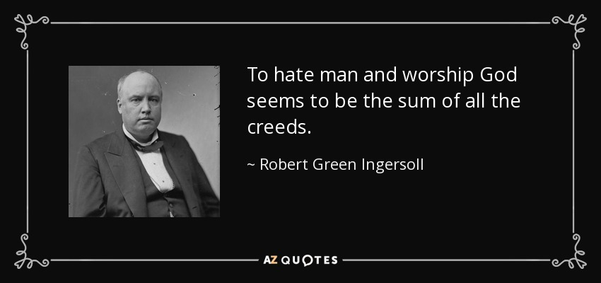 To hate man and worship God seems to be the sum of all the creeds. - Robert Green Ingersoll