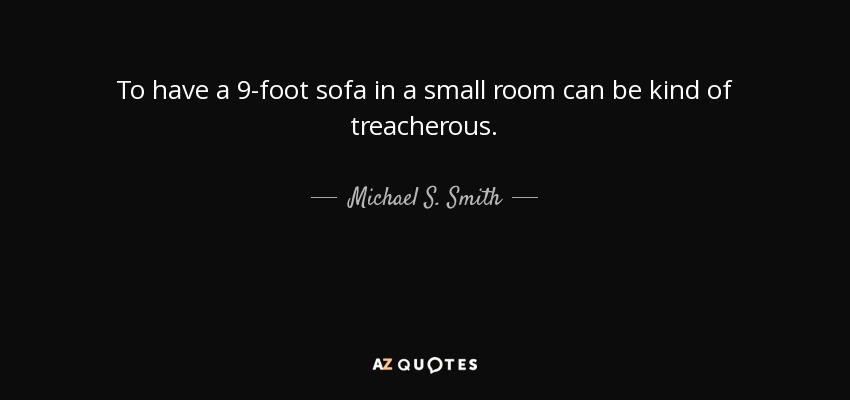 To have a 9-foot sofa in a small room can be kind of treacherous. - Michael S. Smith