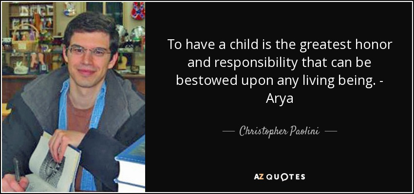 To have a child is the greatest honor and responsibility that can be bestowed upon any living being. - Arya - Christopher Paolini