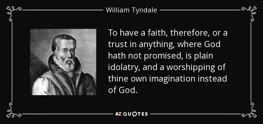 To have a faith, therefore, or a trust in anything, where God hath not promised, is plain idolatry, and a worshipping of thine own imagination instead of God. - William Tyndale