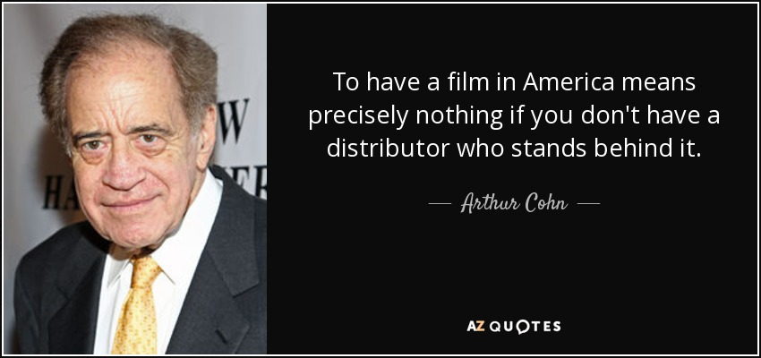 To have a film in America means precisely nothing if you don't have a distributor who stands behind it. - Arthur Cohn
