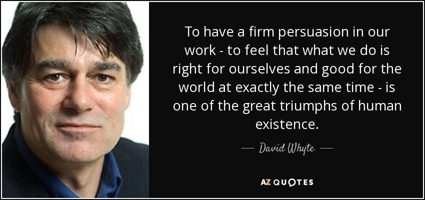 To have a firm persuasion in our work - to feel that what we do is right for ourselves and good for the world at exactly the same time - is one of the great triumphs of human existence. - David Whyte