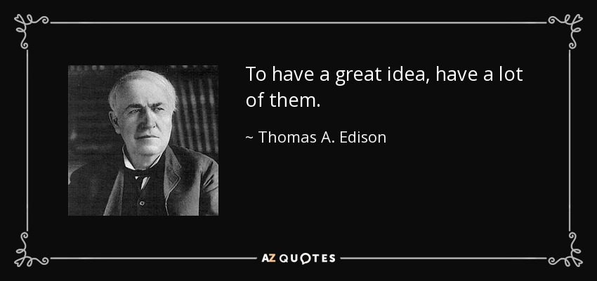To have a great idea, have a lot of them. - Thomas A. Edison