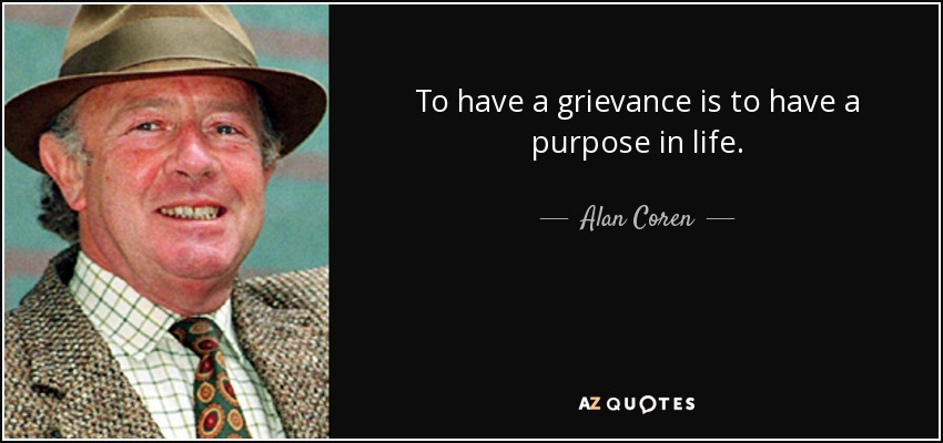 To have a grievance is to have a purpose in life. - Alan Coren