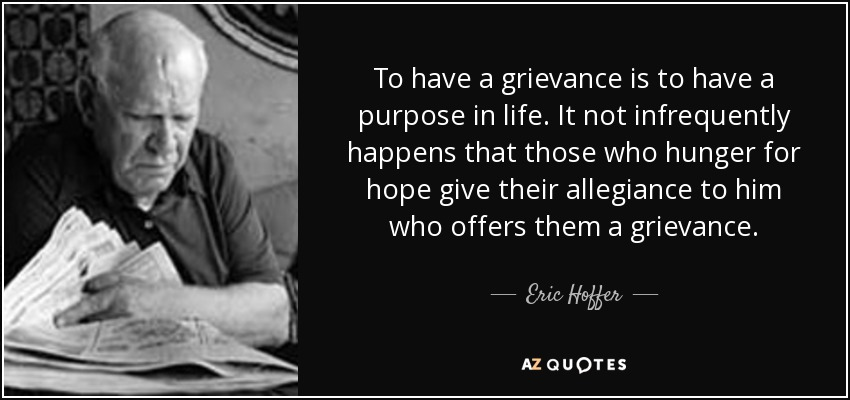To have a grievance is to have a purpose in life. It not infrequently happens that those who hunger for hope give their allegiance to him who offers them a grievance. - Eric Hoffer