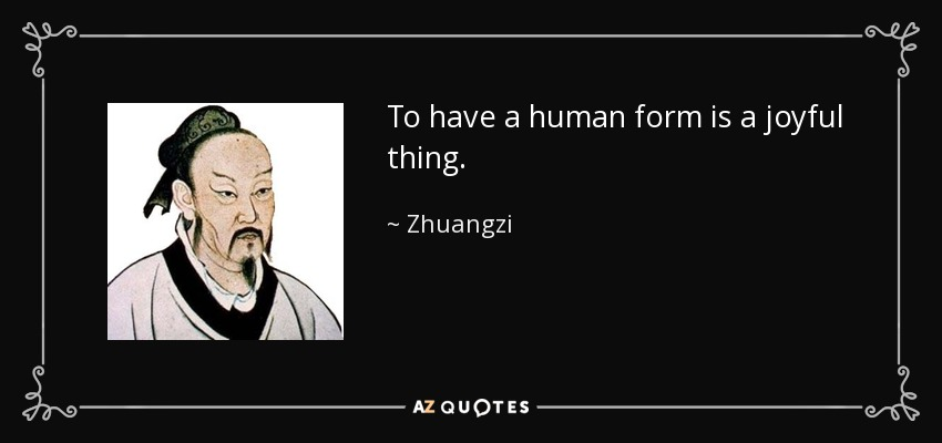 To have a human form is a joyful thing. - Zhuangzi