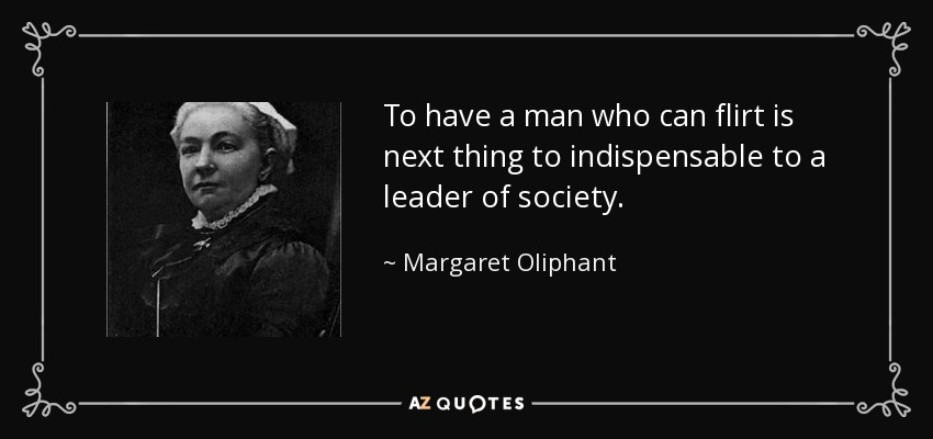 To have a man who can flirt is next thing to indispensable to a leader of society. - Margaret Oliphant