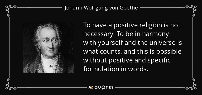 To have a positive religion is not necessary. To be in harmony with yourself and the universe is what counts, and this is possible without positive and specific formulation in words. - Johann Wolfgang von Goethe