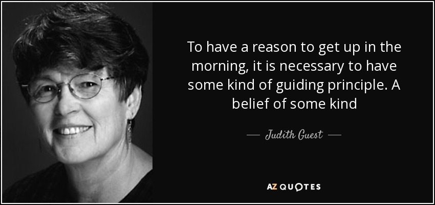 To have a reason to get up in the morning, it is necessary to have some kind of guiding principle. A belief of some kind - Judith Guest
