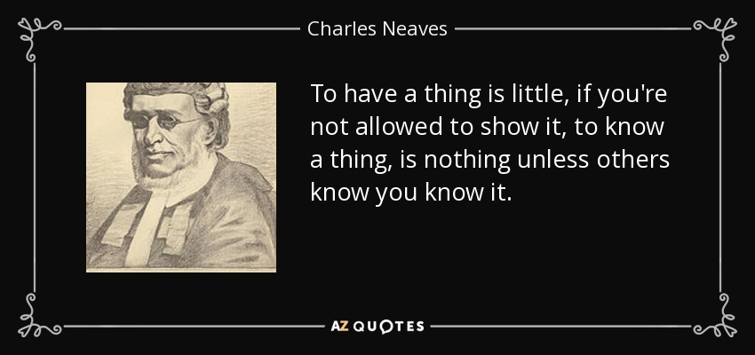 To have a thing is little, if you're not allowed to show it, to know a thing, is nothing unless others know you know it. - Charles Neaves, Lord Neaves