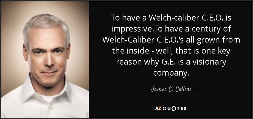 To have a Welch-caliber C.E.O. is impressive.To have a century of Welch-Caliber C.E.O.'s all grown from the inside - well, that is one key reason why G.E. is a visionary company. - James C. Collins