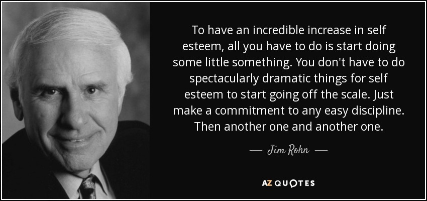 To have an incredible increase in self esteem, all you have to do is start doing some little something. You don't have to do spectacularly dramatic things for self esteem to start going off the scale. Just make a commitment to any easy discipline. Then another one and another one. - Jim Rohn