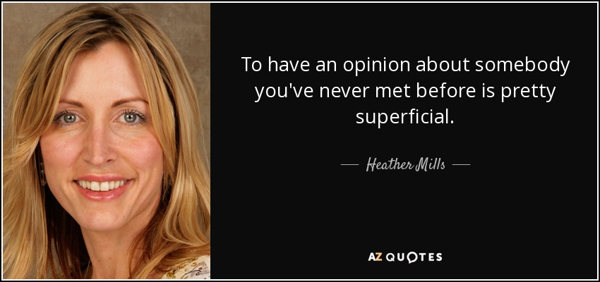 To have an opinion about somebody you've never met before is pretty superficial. - Heather Mills