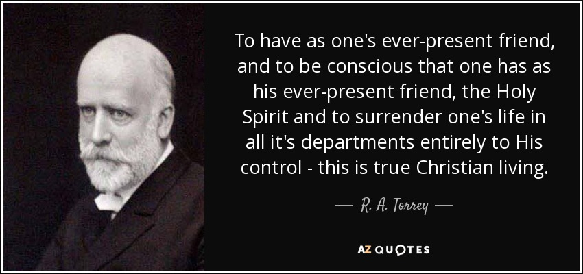 To have as one's ever-present friend, and to be conscious that one has as his ever-present friend, the Holy Spirit and to surrender one's life in all it's departments entirely to His control - this is true Christian living. - R. A. Torrey